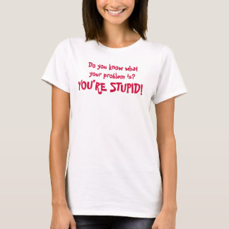 Do you know what your problem is?You're STUPID! T-Shirt