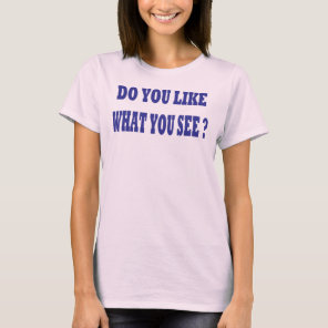 Do you like what you see? T-Shirt