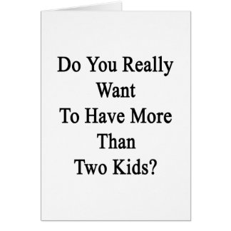 Do You Really Want To Have More Than Two Kids Card