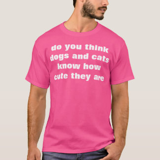 do you think dogs and cats know how cute they are? T-Shirt