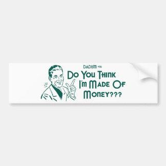 Do You Think I'm Made Of Money? (Dadism #16) Car Bumper Sticker