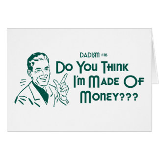Do You Think I'm Made Of Money? (Dadism #16) Greeting Card