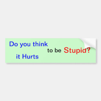 """Do you think it Hurts to be Stupid?"" Bumper Sticker"