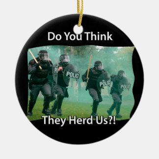 Do You Think They Herd (heard) Us Riot Police Ceramic Ornament