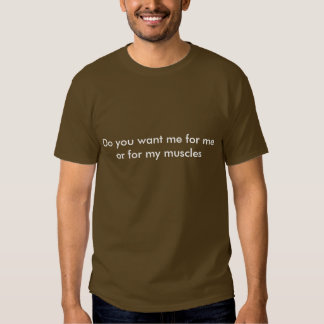Do you want me for me or for my muscles T-Shirt