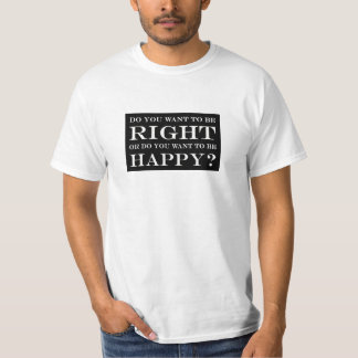 Do You Want To Be Right Or Happy? 001 T-shirt