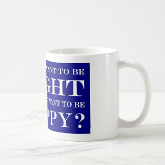 Do You Want To Be Right Or Happy? 005 Coffee Mug