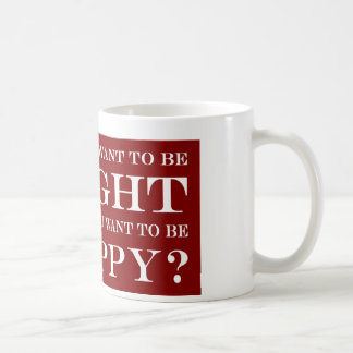 Do You Want To Be Right Or Happy? 006 Coffee Mug