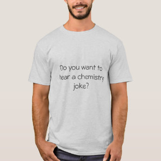 Do  you want to hear a chemistry joke? T-Shirt