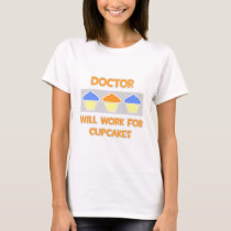 Doctor ... Will Work For Cupcakes T-Shirt