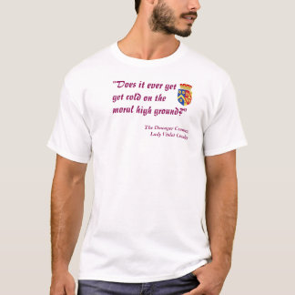 """""""Does it ever get cold on the moral high ground?"""" T-Shirt"""