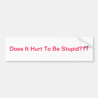 Does It Hurt To Be Stupid??? Bumper Sticker