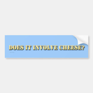 Does It Involve Cheese? Bumper Sticker