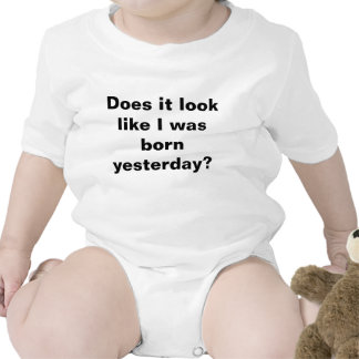 Does it look like I was born yesterday? baby shirt