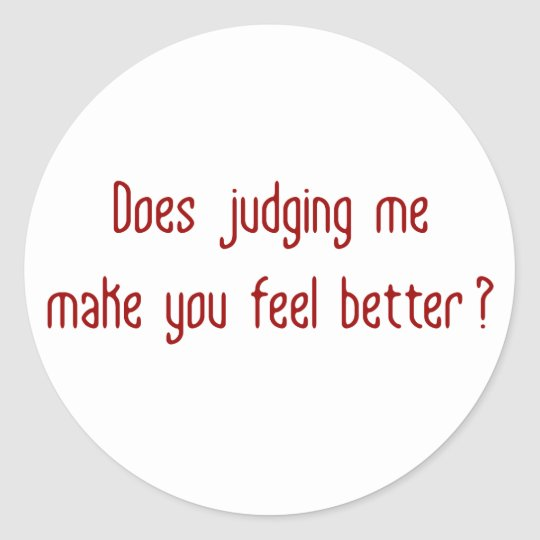 Does Judging Me Make You Feel Better? Classic Round Sticker