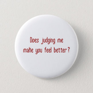 Does Judging Me Make You Feel Better? Pinback Button