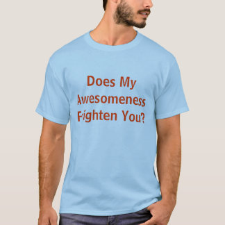 Does My Awesomeness Frighten You? t-shirt