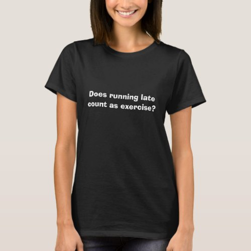 Does running late count as exercise funny shirt