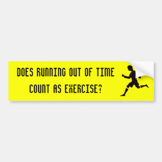 Does running out of time count as exercise? bumper sticker