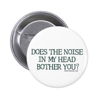 Does the noise in my head bother you? pinback button
