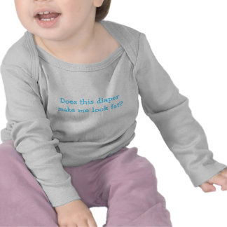 Does this diaper make me look fat? t shirt