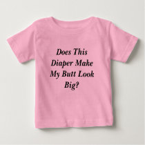 Does This Diaper Make My Butt Look Big? Baby T-Shirt