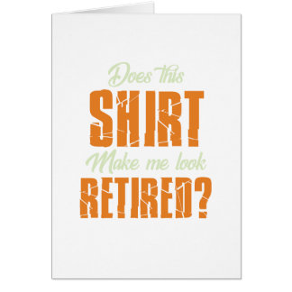 Does This Shirt Make Me Look Retired Funny Retire Card