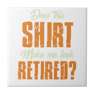 Does This Shirt Make Me Look Retired Funny Retire Ceramic Tile