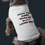 "DOES THIS SHIRT, MAKE MY , BUTT, dog t-shirt<br><div class=""desc"">DOES THIS SHIRT MAKE MY  BUTT LOOK BIG dog t-shirt</div>"