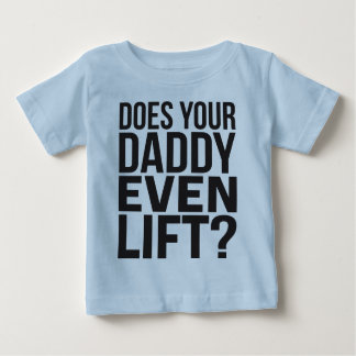Does Your Daddy Even Lift? Baby T-Shirt