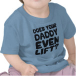 Does Your Daddy Even Lift? Tshirts