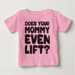 Does Your Mommy Even Lift? Baby T-Shirt