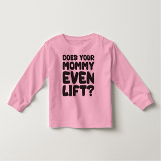Does Your Mommy Even Lift? Toddler T-shirt