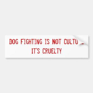 Dog Fighting is Not Culture It's Cruelty Bumper Sticker