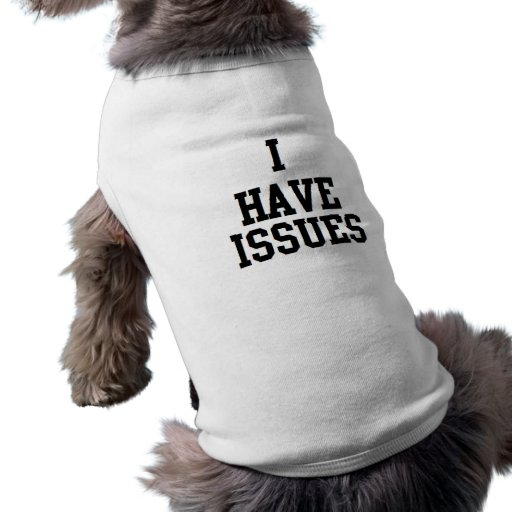 DOG HUMOR FUNNY 'I HAVE ISSUES' DOGGIE T SHIRT