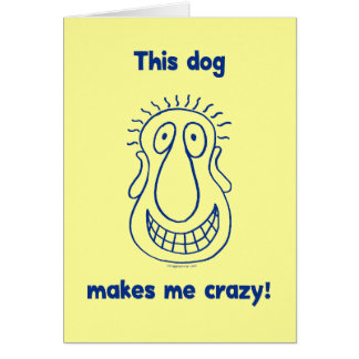Dog Makes Me Crazy Card