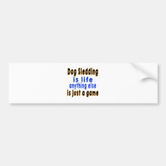 Dog Sledding is life anything else is just a game Car Bumper Sticker