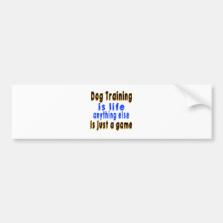 Dog Training is life anything else is just a game Car Bumper Sticker