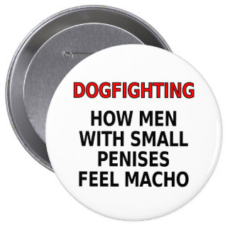 Dogfighting: How men with small penises feel macho Pinback Buttons