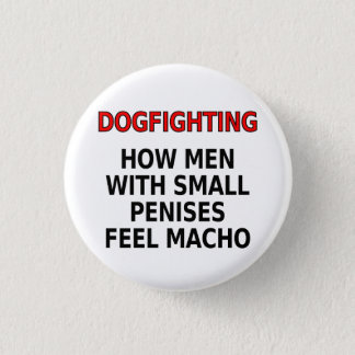 Dogfighting: How men with small penises feel macho Pinback Button