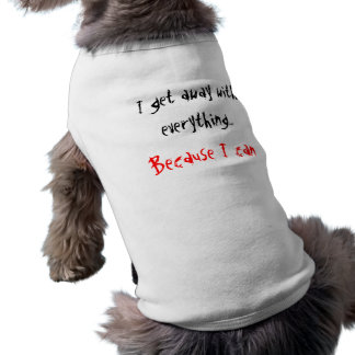 Doggie T-shirt:  I get away with everything... Tee