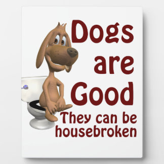 Dogs are Good - They Can be Housebroken Plaque