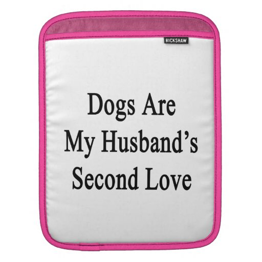 Dogs Are My Husband's Second Love Sleeves For iPads