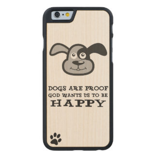 Dogs Are Proof God Wants Us To Be Happy Carved® Maple iPhone 6 Slim Case