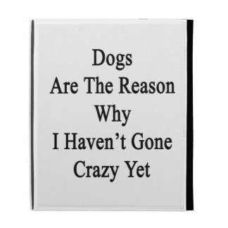 Dogs Are The Reason Why I Haven't Gone Crazy Yet iPad Cases