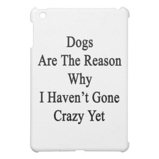 Dogs Are The Reason Why I Haven't Gone Crazy Yet iPad Mini Covers