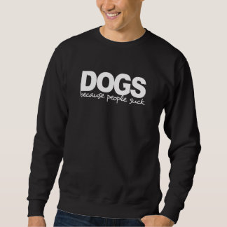 DOGS because people suck Sweatshirt