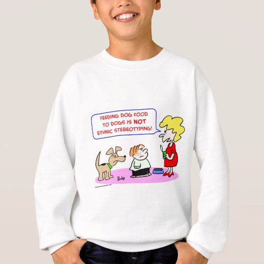 dogs, food, ethnic, stereotyping sweatshirt