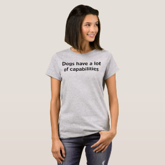 Dogs have a lot of capabilities T-Shirt