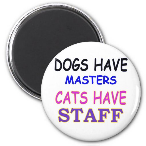 DOGS HAVE MASTERS CATS HAVE STAFF 2 INCH ROUND MAGNET